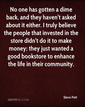 Steve Pett  - No one has gotten a dime back, and they haven't asked about it either. I truly believe the people that invested in the store didn't do it to make money; they just wanted a good bookstore to enhance the life in their community.