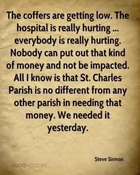 Steve Sirmon  - The coffers are getting low. The hospital is really hurting ... everybody is really hurting. Nobody can put out that kind of money and not be impacted. All I know is that St. Charles Parish is no different from any other parish in needing that money. We needed it yesterday.