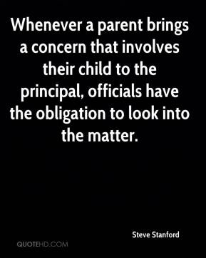 Steve Stanford  - Whenever a parent brings a concern that involves their child to the principal, officials have the obligation to look into the matter.