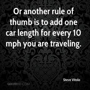 Steve Vitolo  - Or another rule of thumb is to add one car length for every 10 mph you are traveling.
