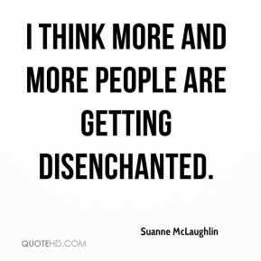 Suanne McLaughlin  - I think more and more people are getting disenchanted.