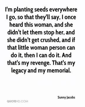 Sunny Jacobs  - I'm planting seeds everywhere I go, so that they'll say, I once heard this woman, and she didn't let them stop her, and she didn't get crushed, and if that little woman person can do it, then I can do it. And that's my revenge. That's my legacy and my memorial.