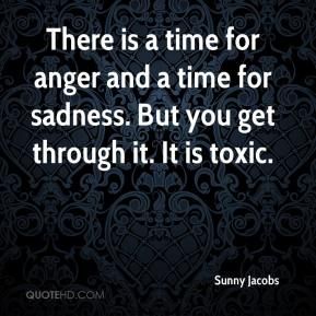 Sunny Jacobs  - There is a time for anger and a time for sadness. But you get through it. It is toxic.