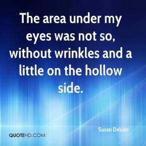 Susan Deluke  - The area under my eyes was not so, without wrinkles and a little on the hollow side.
