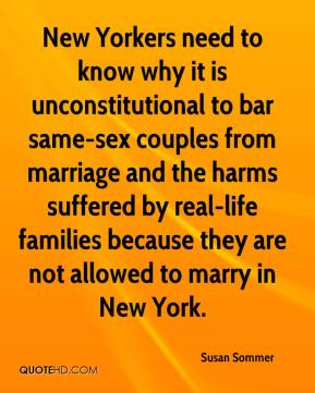 Susan Sommer  - New Yorkers need to know why it is unconstitutional to bar same-sex couples from marriage and the harms suffered by real-life families because they are not allowed to marry in New York.