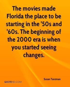 Susan Tanzman  - The movies made Florida the place to be starting in the '50s and '60s. The beginning of the 2000 era is when you started seeing changes.