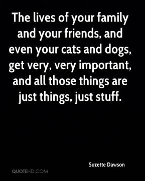 Suzette Dawson  - The lives of your family and your friends, and even your cats and dogs, get very, very important, and all those things are just things, just stuff.