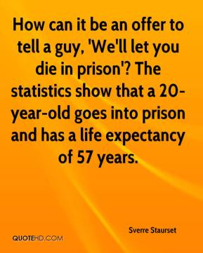 Sverre Staurset  - How can it be an offer to tell a guy, 'We'll let you die in prison'? The statistics show that a 20-year-old goes into prison and has a life expectancy of 57 years.