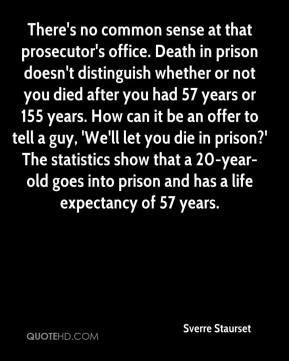 Sverre Staurset  - There's no common sense at that prosecutor's office. Death in prison doesn't distinguish whether or not you died after you had 57 years or 155 years. How can it be an offer to tell a guy, 'We'll let you die in prison?' The statistics show that a 20-year-old goes into prison and has a life expectancy of 57 years.