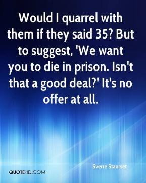 Sverre Staurset  - Would I quarrel with them if they said 35? But to suggest, 'We want you to die in prison. Isn't that a good deal?' It's no offer at all.