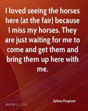 Sylena Pergeson  - I loved seeing the horses here (at the fair) because I miss my horses. They are just waiting for me to come and get them and bring them up here with me.