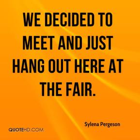 Sylena Pergeson  - We decided to meet and just hang out here at the fair.