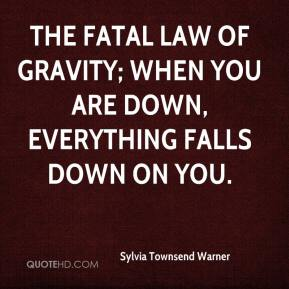Sylvia Townsend Warner  - The fatal law of gravity; when you are down, everything falls down on you.