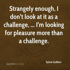 Sylvie Guillem  - Strangely enough, I don't look at it as a challenge, ... I'm looking for pleasure more than a challenge.