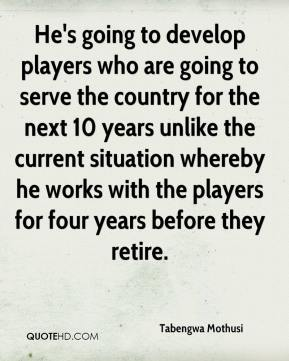 He's going to develop players who are going to serve the country for the next 10 years unlike the current situation whereby he works with the players for four years before they retire.