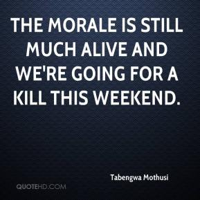 The morale is still much alive and we're going for a kill this weekend.