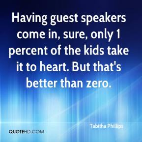 Tabitha Phillips  - Having guest speakers come in, sure, only 1 percent of the kids take it to heart. But that's better than zero.