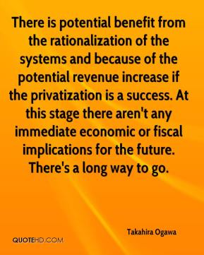 Takahira Ogawa  - There is potential benefit from the rationalization of the systems and because of the potential revenue increase if the privatization is a success. At this stage there aren't any immediate economic or fiscal implications for the future. There's a long way to go.