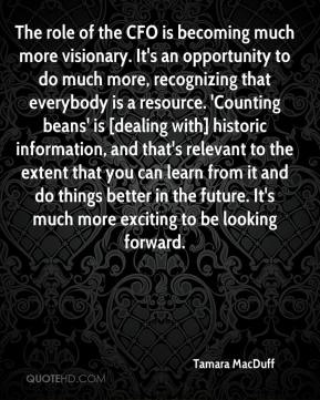 The role of the CFO is becoming much more visionary. It's an opportunity to do much more, recognizing that everybody is a resource. 'Counting beans' is [dealing with] historic information, and that's relevant to the extent that you can learn from it and do things better in the future. It's much more exciting to be looking forward.