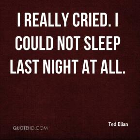 Ted Elian  - I really cried. I could not sleep last night at all.