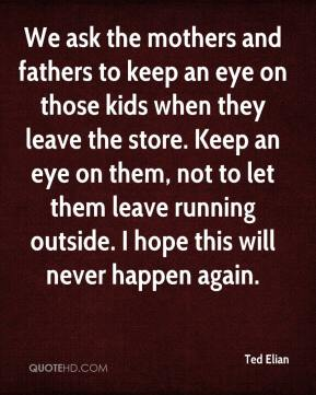 Ted Elian  - We ask the mothers and fathers to keep an eye on those kids when they leave the store. Keep an eye on them, not to let them leave running outside. I hope this will never happen again.