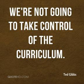 Ted Gibbs  - We're not going to take control of the curriculum.