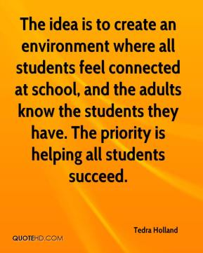 Tedra Holland  - The idea is to create an environment where all students feel connected at school, and the adults know the students they have. The priority is helping all students succeed.