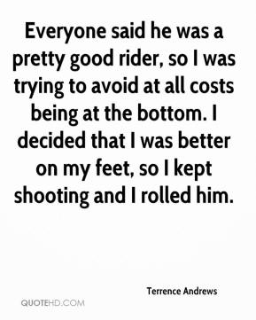 Terrence Andrews  - Everyone said he was a pretty good rider, so I was trying to avoid at all costs being at the bottom. I decided that I was better on my feet, so I kept shooting and I rolled him.