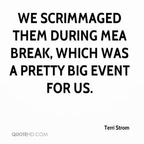 Terri Strom  - We scrimmaged them during MEA break, which was a pretty big event for us.