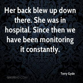 Terry Gyde  - Her back blew up down there. She was in hospital. Since then we have been monitoring it constantly.