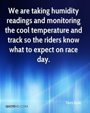 Terry Gyde  - We are taking humidity readings and monitoring the cool temperature and track so the riders know what to expect on race day.