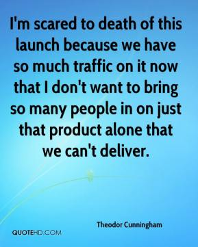 Theodor Cunningham  - I'm scared to death of this launch because we have so much traffic on it now that I don't want to bring so many people in on just that product alone that we can't deliver.