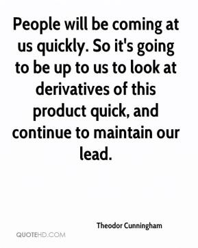 People will be coming at us quickly. So it's going to be up to us to look at derivatives of this product quick, and continue to maintain our lead.