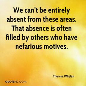 Theresa Whelan  - We can't be entirely absent from these areas. That absence is often filled by others who have nefarious motives.
