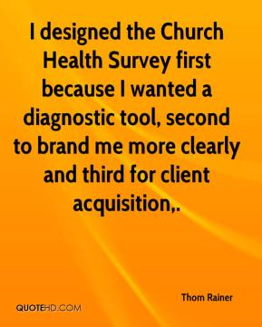 Thom Rainer  - I designed the Church Health Survey first because I wanted a diagnostic tool, second to brand me more clearly and third for client acquisition.