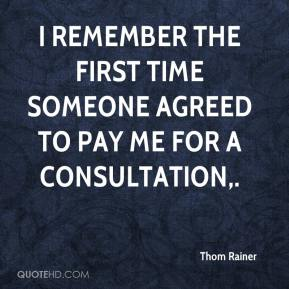 Thom Rainer  - I remember the first time someone agreed to pay me for a consultation.