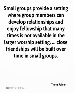Thom Rainer  - Small groups provide a setting where group members can develop relationships and enjoy fellowship that many times is not available in the larger worship setting, ... close friendships will be built over time in small groups.