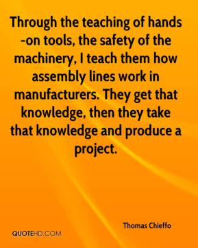 Thomas Chieffo  - Through the teaching of hands-on tools, the safety of the machinery, I teach them how assembly lines work in manufacturers. They get that knowledge, then they take that knowledge and produce a project.