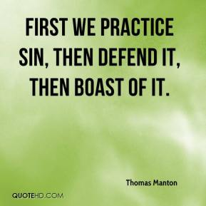 Thomas Manton  - First we practice sin, then defend it, then boast of it.