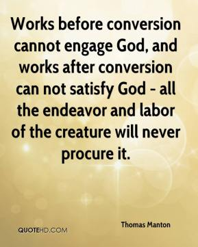 Thomas Manton  - Works before conversion cannot engage God, and works after conversion can not satisfy God - all the endeavor and labor of the creature will never procure it.