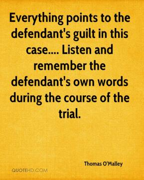 Thomas O'Malley  - Everything points to the defendant's guilt in this case.... Listen and remember the defendant's own words during the course of the trial.