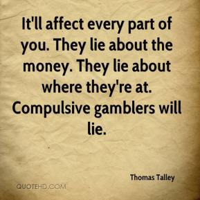 Thomas Talley  - It'll affect every part of you. They lie about the money. They lie about where they're at. Compulsive gamblers will lie.