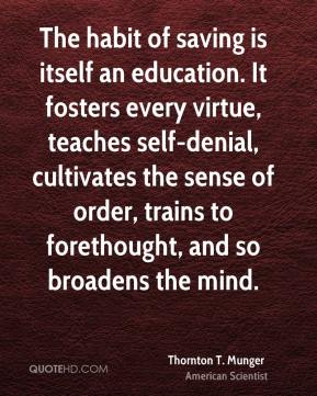 Thornton T. Munger  - The habit of saving is itself an education. It fosters every virtue, teaches self-denial, cultivates the sense of order, trains to forethought, and so broadens the mind.