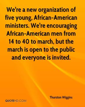Thurston Wiggins  - We're a new organization of five young, African-American ministers. We're encouraging African-American men from 14 to 40 to march, but the march is open to the public and everyone is invited.