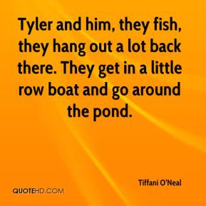 Tiffani O'Neal  - Tyler and him, they fish, they hang out a lot back there. They get in a little row boat and go around the pond.