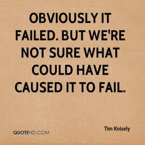 Tim Knisely  - Obviously it failed. But we're not sure what could have caused it to fail.