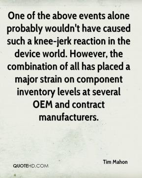 Tim Mahon  - One of the above events alone probably wouldn't have caused such a knee-jerk reaction in the device world. However, the combination of all has placed a major strain on component inventory levels at several OEM and contract manufacturers.