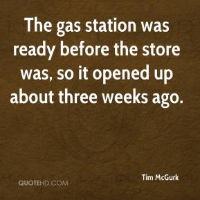 Tim McGurk  - The gas station was ready before the store was, so it opened up about three weeks ago.