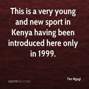 Tim Ngugi  - This is a very young and new sport in Kenya having been introduced here only in 1999.