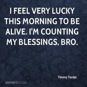 Timmy Tordai  - I feel very lucky this morning to be alive. I'm counting my blessings, bro.